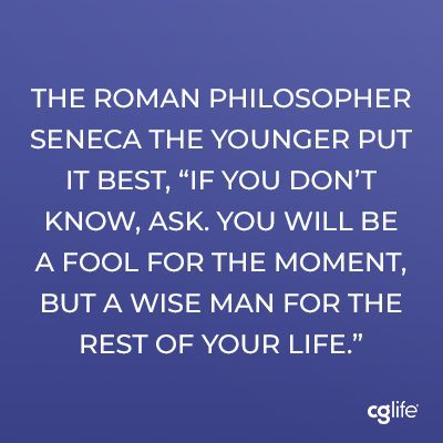 """The Roman philosopher Seneca the Younger put it best, """"if you don't know, ask. You will be a fool for the moment, but a wise man for the rest of your life."""""""