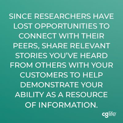 Since researchers have lost opportunities to connect with their peers, share relevant stories you've heard from others with your customers to help demonstrate your ability as a resource of information.