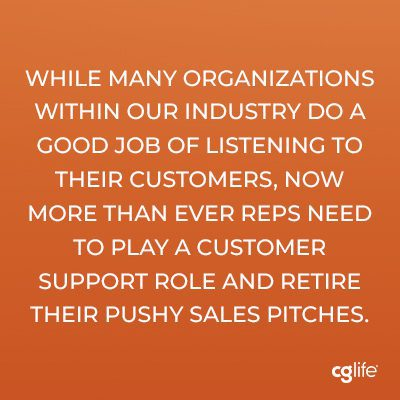 While many organizations within our industry do a good job of listening to their customers, now more than ever reps need to play a customer support role and retire their pushy sales pitches.