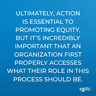 Ultimately, action is essential to promoting equity, but it's incredibly important that an organization first properly accesses what their role in this process should be.