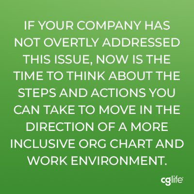 If your company has not overtly addressed this issue, now is the time to think about the steps and actions you can take to move in the direction of a more inclusive org chart and work environment.