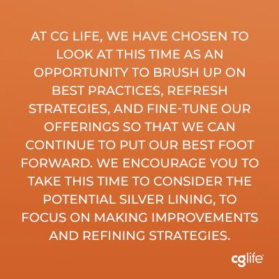 At CG Life, we have chosen to look at this time as an opportunity to brush up on best practices, refresh strategies, and fine-tune our offerings so that we can continue to put our best foot forward. We encourage you to take this time to consider the potential silver lining, to focus on making improvements and refining strategies.