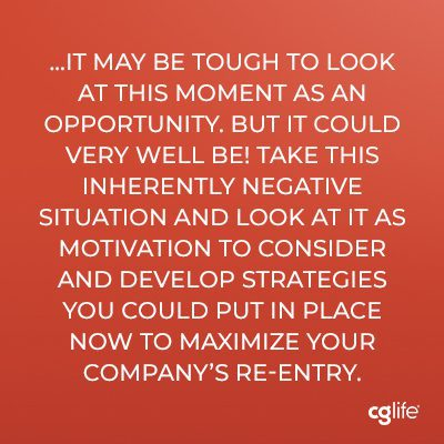 it may be tough to look at this moment as an opportunity. But it could very well be! Take this inherently negative situation and look at it as motivation to consider and develop strategies you could put in place now to maximize your company's re-entry.