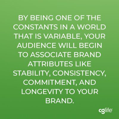 By being one of the constants in a world that is variable, your audience will begin to associate brand attributes like stability, consistency, commitment, and longevity to your brand.