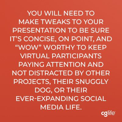 """""""You will need to make tweaks to your presentation to be sure it's concise, on point, and """"wow"""" worthy to keep virtual participants paying attention and not distracted by other projects, their snuggly dog, or their ever-expanding social media life."""""""