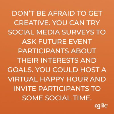 """Don't be afraid to get creative. You can try social media surveys to ask future event participants about their interests and goals. You could host a virtual happy hour and invite participants to some social time."""