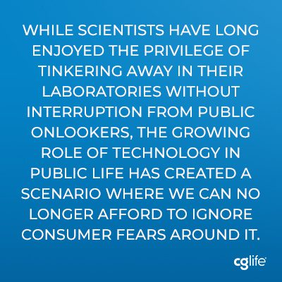 """""""While scientists have long enjoyed the privilege of tinkering away in their laboratories without interruption from public onlookers, the growing role of technology in public life has created a scenario where we can no longer afford to ignore consumer fears around it."""""""