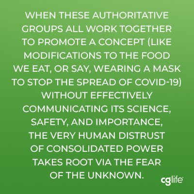 """when these authoritative groups all work together to promote a concept (like modifications to the food we eat, or say, wearing a mask to stop the spread of COVID-19) without effectively communicating its science, safety, and importance, the very human distrust of consolidated power takes root via the fear of the unknown."""