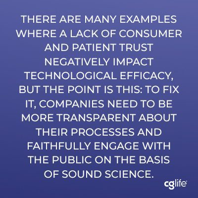 """""""There are many examples where a lack of consumer and patient trust negatively impact technological efficacy, but the point is this: to fix it, companies need to be more transparent about their processes and faithfully engage with the public on the basis of sound science."""""""