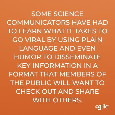 """""""Some science communicators have had to learn what it takes to go viral by using plain language and even humor to disseminate key information in a format that members of the public will want to check out and share with others."""""""