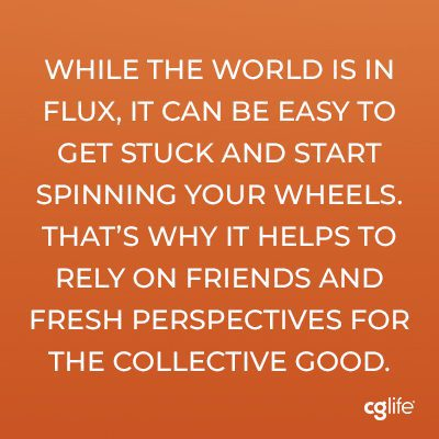 While the world is in flux, it can be easy to get stuck and start spinning your wheels. That's why it helps to rely on friends and fresh perspectives for the collective good.
