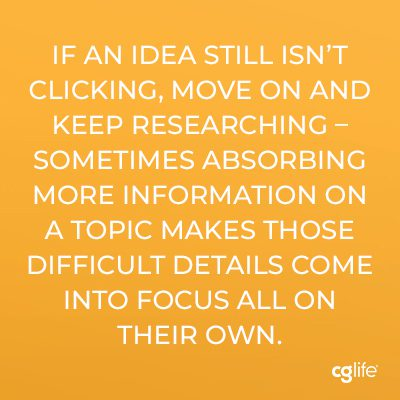 """""""If an idea still isn't clicking, move on and keep researching – sometimes absorbing more information on a topic makes those difficult details come into focus all on their own."""""""