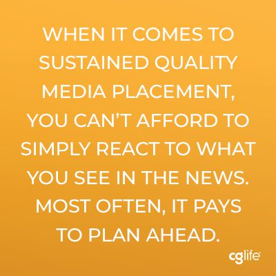 When it comes to sustained quality media placement, you can't afford to simply react to what you see in the news. Most often, it pays to plan ahead.