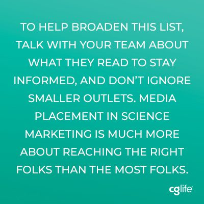 To help broaden this list, talk with your team about what they read to stay informed, and don't ignore smaller outlets. Media placement in science marketing is much more about reaching the right folks than the most folks.