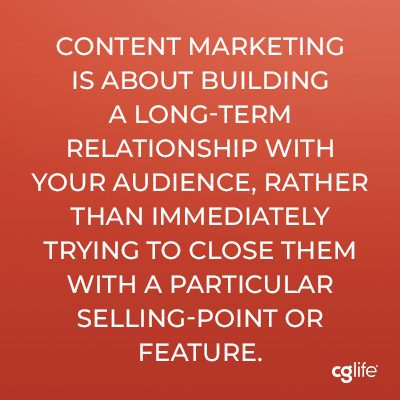 Content marketing is about building a long-term relationship with your audience, rather than immediately trying to close them with a particular selling-point or feature.