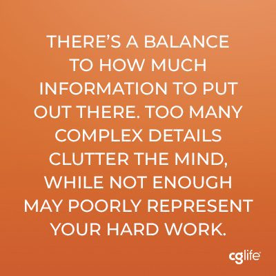 There's a balance to how much information to put out there. Too many complex details clutter the mind, while not enough may poorly represent your hard work.