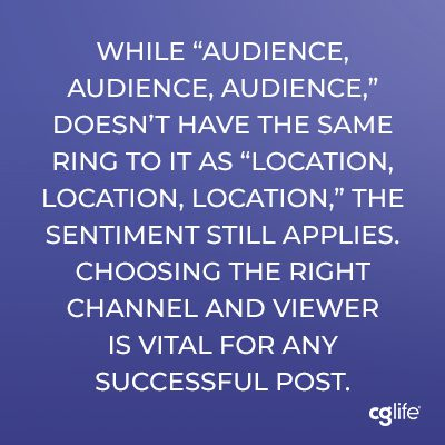 "While ""audience, audience, audience,"" doesn't have the same ring to it as ""location, location, location,"" the sentiment still applies. Choosing the right channel and viewer is vital for any successful post."