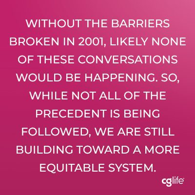Without the barriers broken in 2001, likely none of these conversations would be happening. So, while not all of the precedent is being followed, we are still building toward a more equitable system.