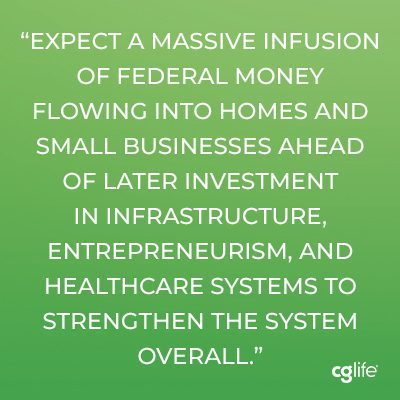 Expect a massive infusion of federal money flowing into homes and small businesses ahead of later investment in infrastructure, entrepreneurism, and healthcare systems to strengthen the system overall.