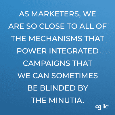 As marketers, we are so close to all of the mechanisms that power integrated campaigns that we can sometimes be blinded by the minutia.