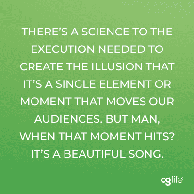 There's a science to the execution needed to create the illusion that it's a single element or moment that moves our audiences. But man, when that moment hits? It's a beautiful song.