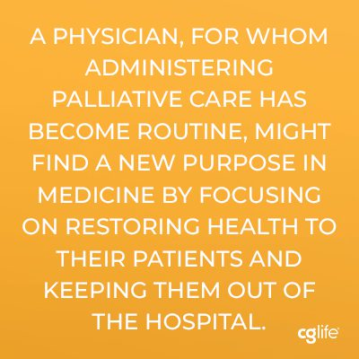 A physician, for whom administering palliative care has become routine, might find a new purpose in medicine by focusing on restoring health to their patients and keeping them out of the hospital.