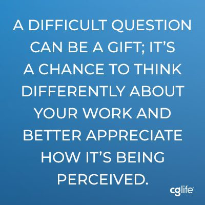 In that way, a difficult question can be a gift; it's a chance to think differently about your work and better appreciate how it's being perceived.