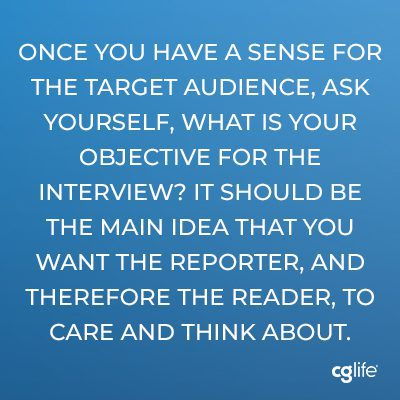 Once you have a sense for the target audience, ask yourself, what is your objective for the interview? It should be the main idea that you want the reporter, and therefore the reader, to care and think about.