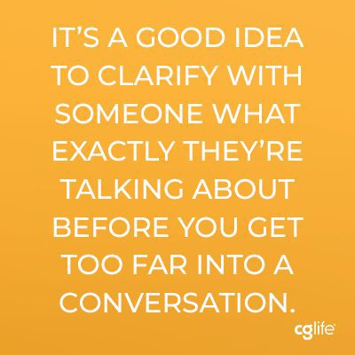 It's a good idea to clarify with someone what exactly they're talking about before you get too far into a conversation.